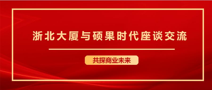 共商未来 | 浙北大厦集团莅临硕果时代座谈交流